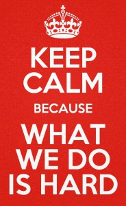 Keep Calm For What We Do Is Hard